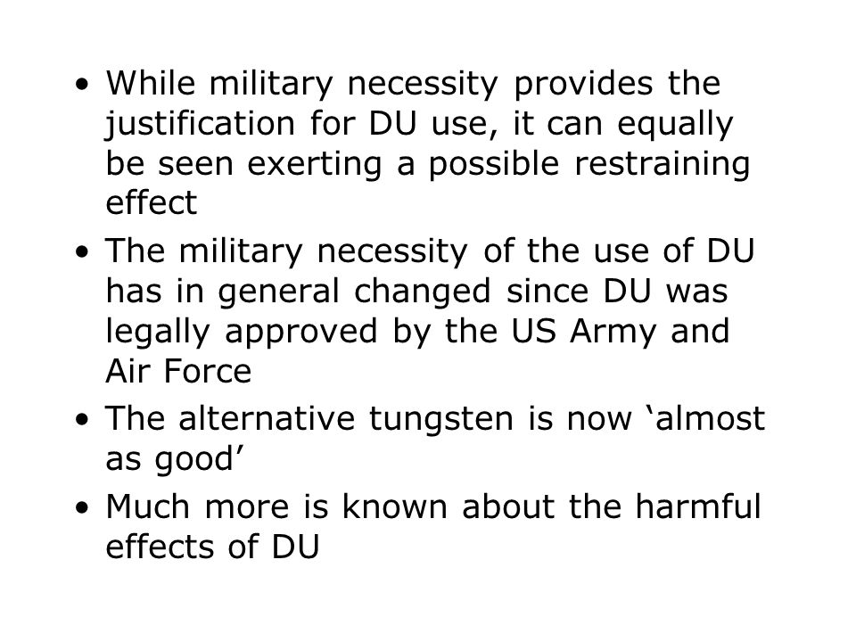 While military necessity provides the justification for DU use, it can equally be seen exerting a possible restraining effect The military necessity o
