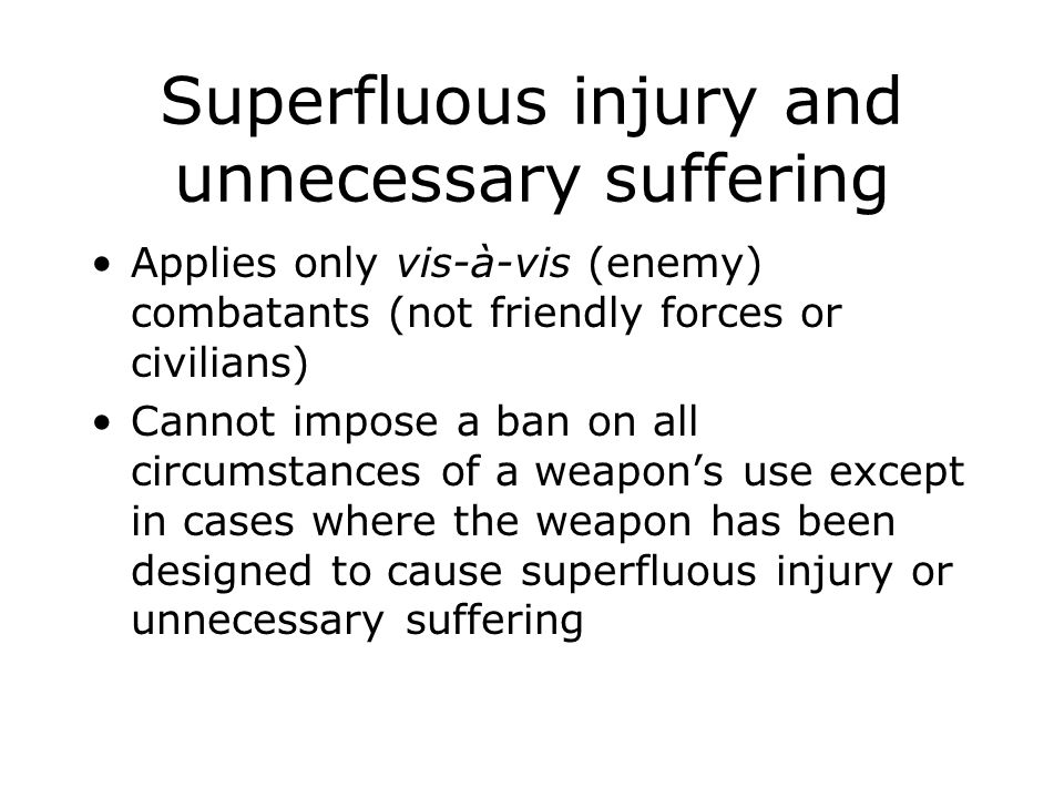 Superfluous injury and unnecessary suffering Applies only vis-à-vis (enemy) combatants (not friendly forces or civilians) Cannot impose a ban on all c