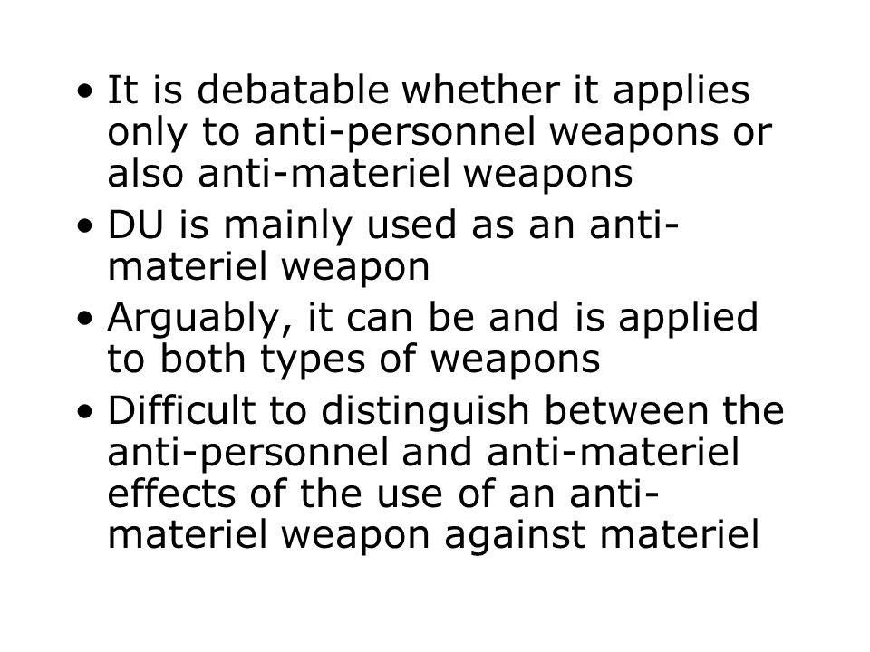 It is debatable whether it applies only to anti-personnel weapons or also anti-materiel weapons DU is mainly used as an anti- materiel weapon Arguably