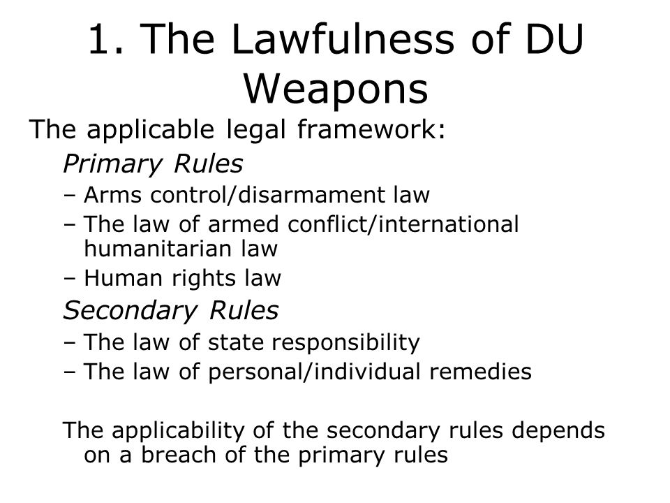 1. The Lawfulness of DU Weapons The applicable legal framework: Primary Rules –Arms control/disarmament law –The law of armed conflict/international h