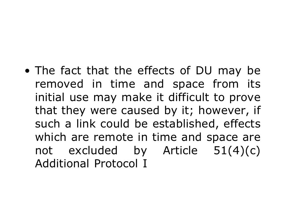 The fact that the effects of DU may be removed in time and space from its initial use may make it difficult to prove that they were caused by it; howe