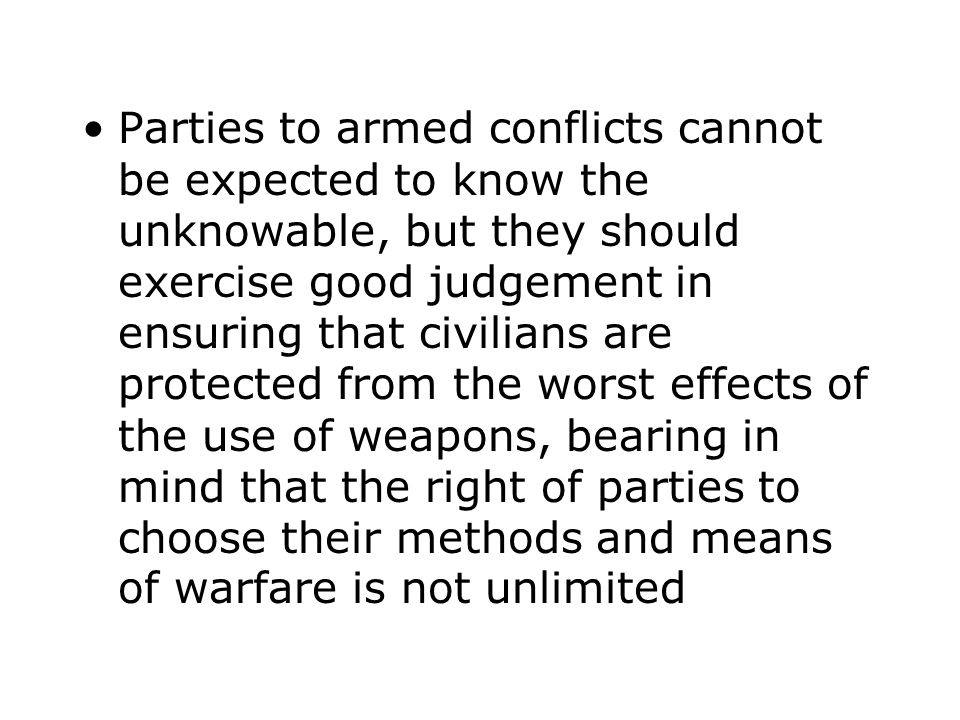 Parties to armed conflicts cannot be expected to know the unknowable, but they should exercise good judgement in ensuring that civilians are protected