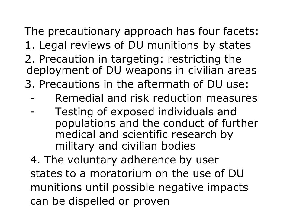The precautionary approach has four facets: 1. Legal reviews of DU munitions by states 2. Precaution in targeting: restricting the deployment of DU we