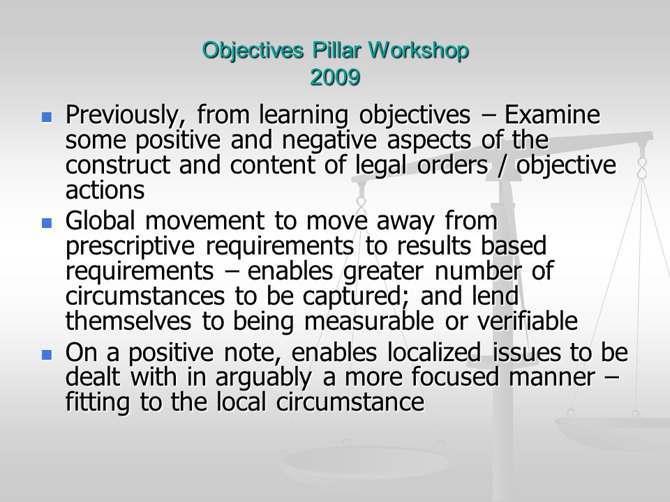 Objectives Pillar Workshop 2009 Previously, from learning objectives – Examine some positive and negative aspects of the construct and content of legal orders / objective actions Previously, from learning objectives – Examine some positive and negative aspects of the construct and content of legal orders / objective actions Global movement to move away from prescriptive requirements to results based requirements – enables greater number of circumstances to be captured; and lend themselves to being measurable or verifiable Global movement to move away from prescriptive requirements to results based requirements – enables greater number of circumstances to be captured; and lend themselves to being measurable or verifiable On a positive note, enables localized issues to be dealt with in arguably a more focused manner – fitting to the local circumstance On a positive note, enables localized issues to be dealt with in arguably a more focused manner – fitting to the local circumstance