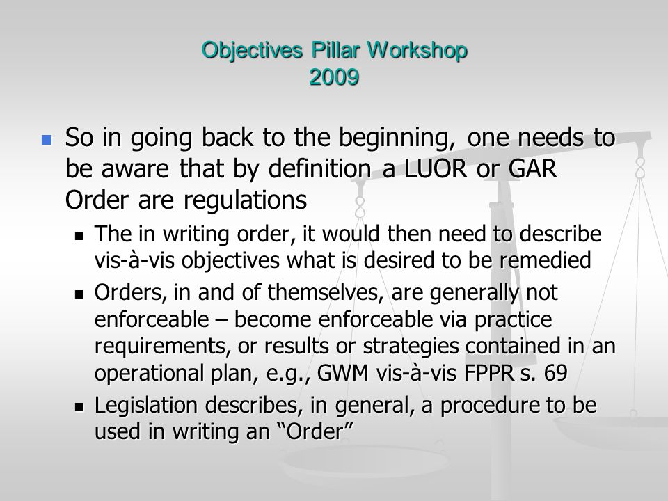 Objectives Pillar Workshop 2009 So in going back to the beginning, one needs to be aware that by definition a LUOR or GAR Order are regulations So in going back to the beginning, one needs to be aware that by definition a LUOR or GAR Order are regulations The in writing order, it would then need to describe vis-à-vis objectives what is desired to be remedied The in writing order, it would then need to describe vis-à-vis objectives what is desired to be remedied Orders, in and of themselves, are generally not enforceable – become enforceable via practice requirements, or results or strategies contained in an operational plan, e.g., GWM vis-à-vis FPPR s.