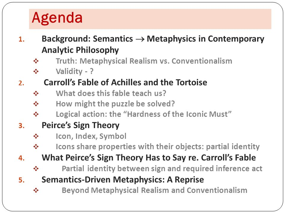 Agenda 1. Background: Semantics  Metaphysics in Contemporary Analytic Philosophy  Truth: Metaphysical Realism vs. Conventionalism  Validity - ? 2.