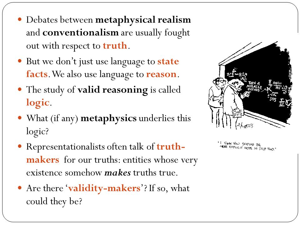 Debates between metaphysical realism and conventionalism are usually fought out with respect to truth.