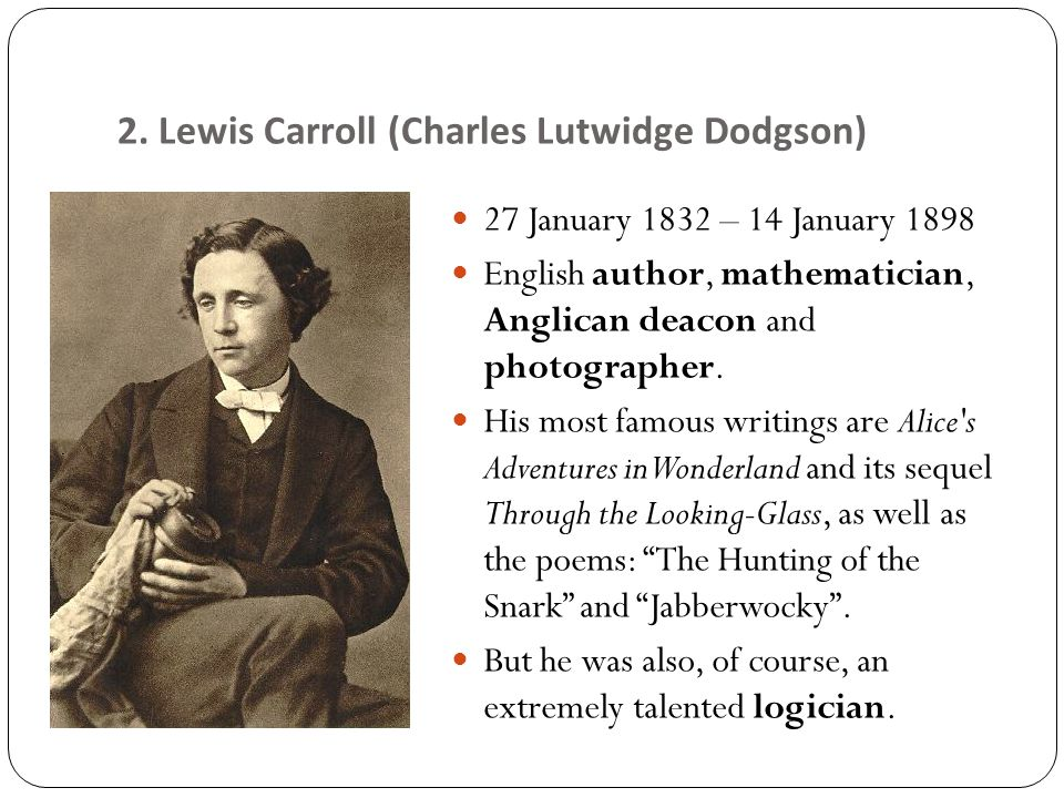 2. Lewis Carroll (Charles Lutwidge Dodgson) 27 January 1832 – 14 January 1898 English author, mathematician, Anglican deacon and photographer. His mos