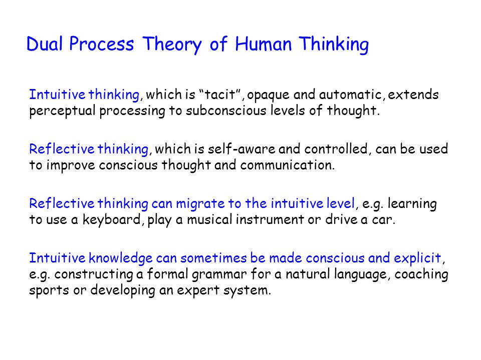 Dual Process Theory of Human Thinking Intuitive thinking, which is tacit , opaque and automatic, extends perceptual processing to subconscious levels of thought.