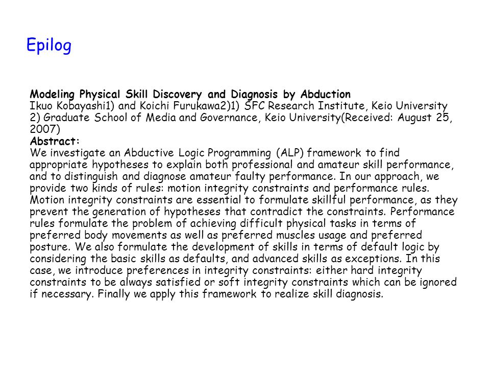 Epilog Modeling Physical Skill Discovery and Diagnosis by Abduction Ikuo Kobayashi1) and Koichi Furukawa2)1) SFC Research Institute, Keio University 2) Graduate School of Media and Governance, Keio University(Received: August 25, 2007) Abstract: We investigate an Abductive Logic Programming (ALP) framework to find appropriate hypotheses to explain both professional and amateur skill performance, and to distinguish and diagnose amateur faulty performance.