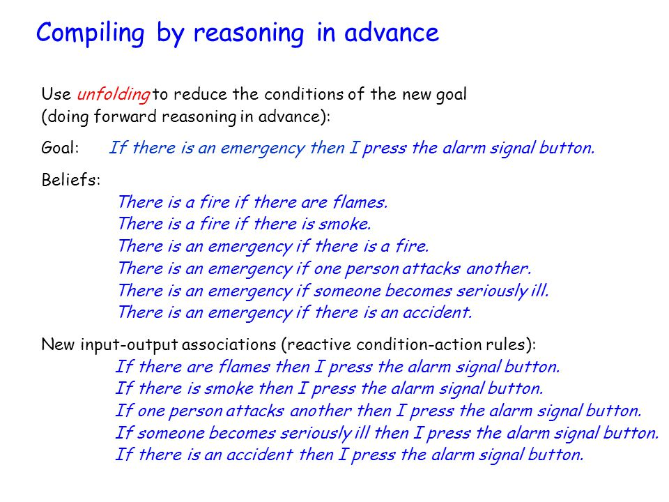 Compiling by reasoning in advance Use unfolding to reduce the conditions of the new goal (doing forward reasoning in advance): Goal:If there is an emergency then I press the alarm signal button.