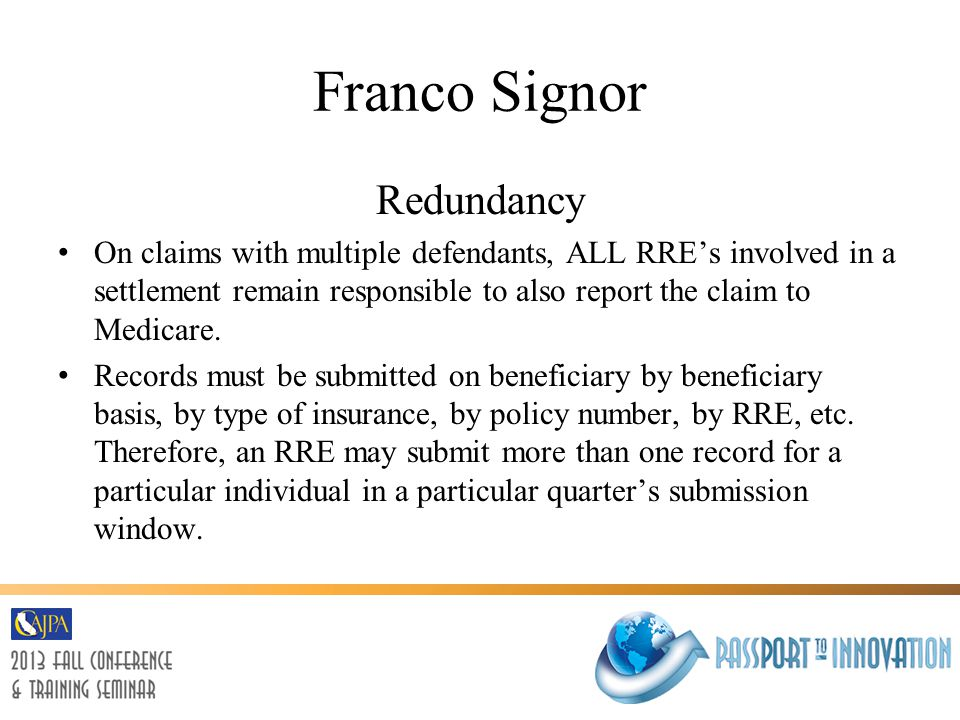 Franco Signor Redundancy On claims with multiple defendants, ALL RRE's involved in a settlement remain responsible to also report the claim to Medicare.