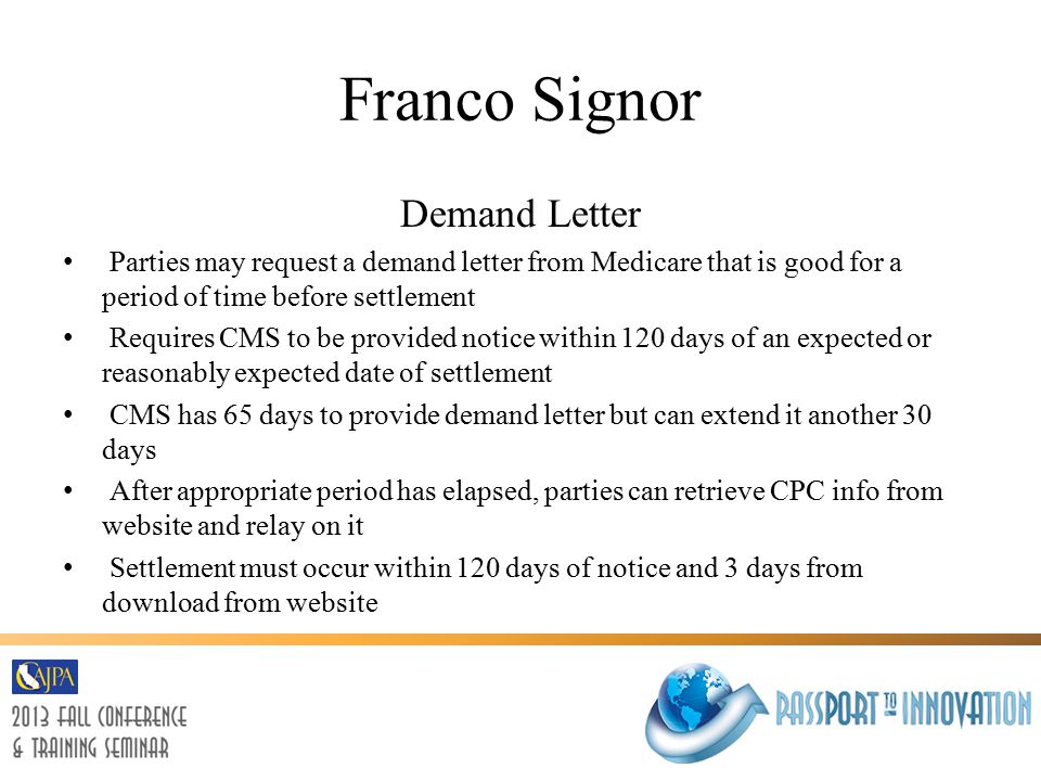 Franco Signor Demand Letter Parties may request a demand letter from Medicare that is good for a period of time before settlement Requires CMS to be provided notice within 120 days of an expected or reasonably expected date of settlement CMS has 65 days to provide demand letter but can extend it another 30 days After appropriate period has elapsed, parties can retrieve CPC info from website and relay on it Settlement must occur within 120 days of notice and 3 days from download from website