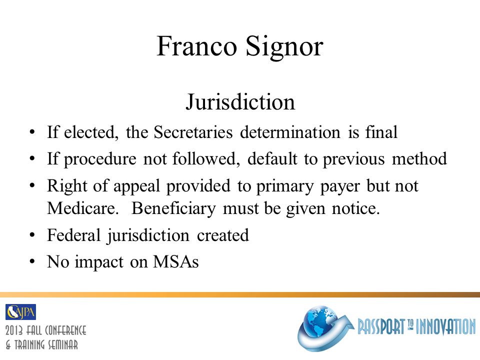 Franco Signor Jurisdiction If elected, the Secretaries determination is final If procedure not followed, default to previous method Right of appeal provided to primary payer but not Medicare.