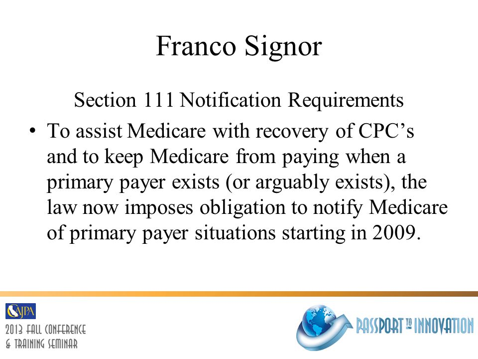 Franco Signor Section 111 Notification Requirements To assist Medicare with recovery of CPC's and to keep Medicare from paying when a primary payer exists (or arguably exists), the law now imposes obligation to notify Medicare of primary payer situations starting in 2009.