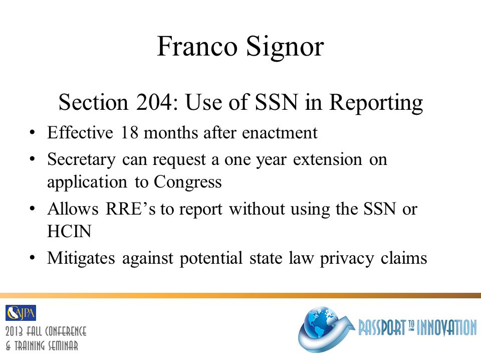 Franco Signor Section 204: Use of SSN in Reporting Effective 18 months after enactment Secretary can request a one year extension on application to Congress Allows RRE's to report without using the SSN or HCIN Mitigates against potential state law privacy claims