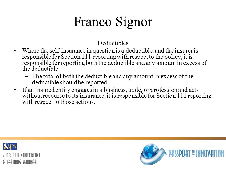 Franco Signor Deductibles Where the self-insurance in question is a deductible, and the insurer is responsible for Section 111 reporting with respect to the policy, it is responsible for reporting both the deductible and any amount in excess of the deductible.