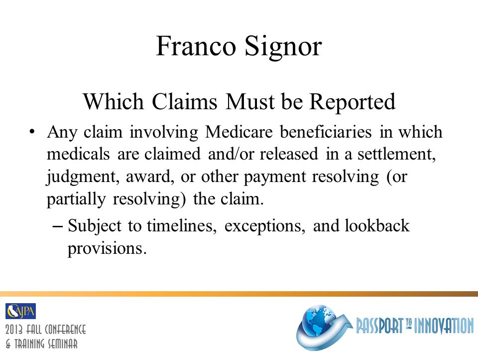 Franco Signor Which Claims Must be Reported Any claim involving Medicare beneficiaries in which medicals are claimed and/or released in a settlement, judgment, award, or other payment resolving (or partially resolving) the claim.
