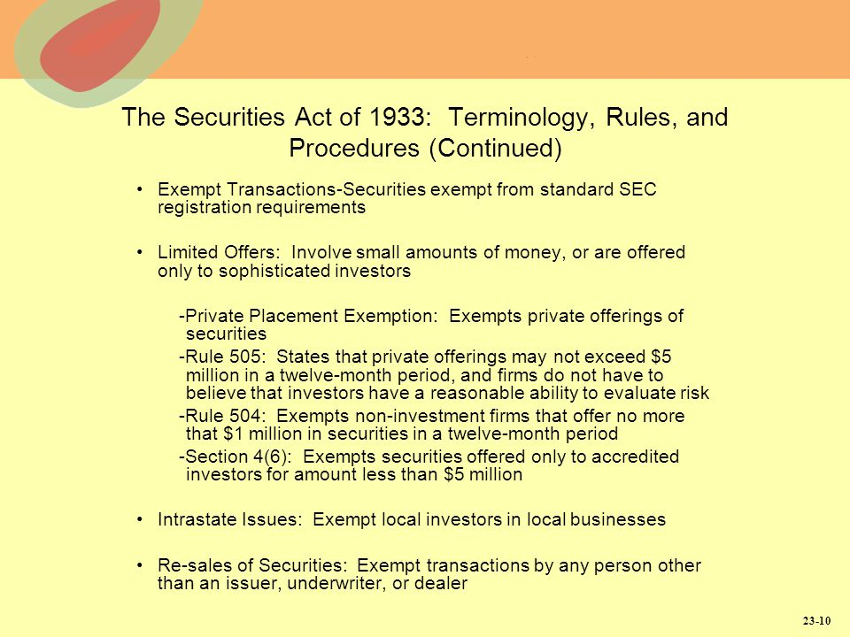 23-10 The Securities Act of 1933: Terminology, Rules, and Procedures (Continued) Exempt Transactions-Securities exempt from standard SEC registration requirements Limited Offers: Involve small amounts of money, or are offered only to sophisticated investors -Private Placement Exemption: Exempts private offerings of securities -Rule 505: States that private offerings may not exceed $5 million in a twelve-month period, and firms do not have to believe that investors have a reasonable ability to evaluate risk -Rule 504: Exempts non-investment firms that offer no more that $1 million in securities in a twelve-month period -Section 4(6): Exempts securities offered only to accredited investors for amount less than $5 million Intrastate Issues: Exempt local investors in local businesses Re-sales of Securities: Exempt transactions by any person other than an issuer, underwriter, or dealer