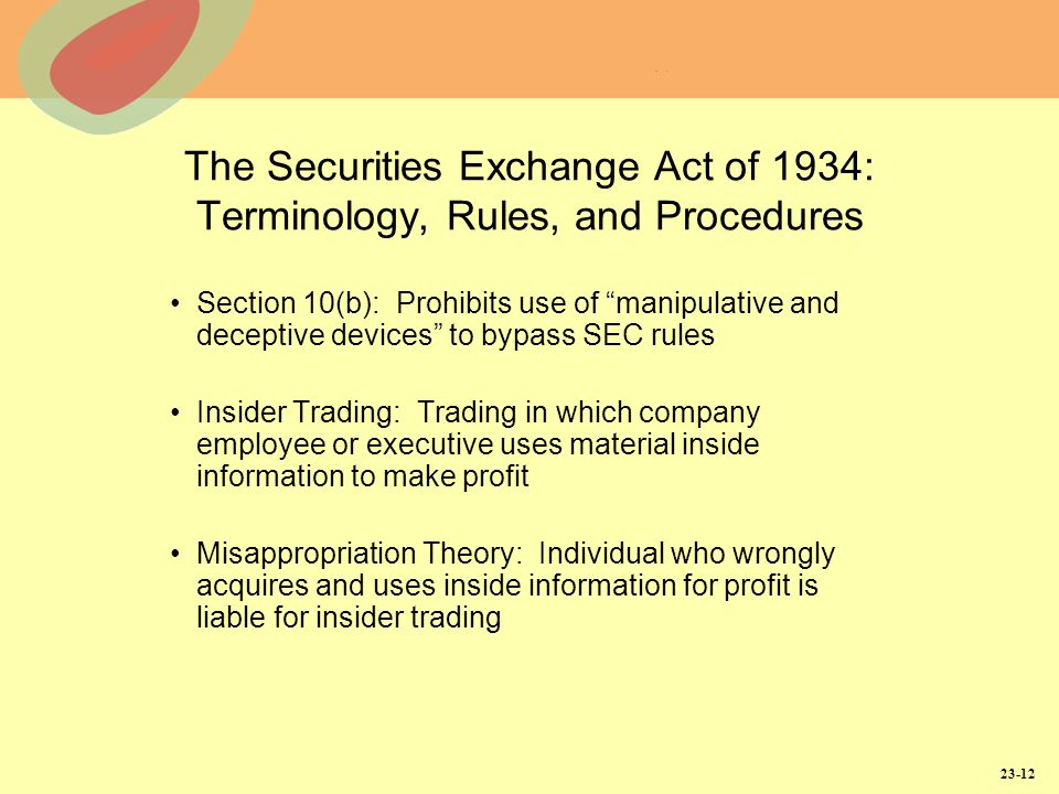 23-12 The Securities Exchange Act of 1934: Terminology, Rules, and Procedures Section 10(b): Prohibits use of manipulative and deceptive devices to bypass SEC rules Insider Trading: Trading in which company employee or executive uses material inside information to make profit Misappropriation Theory: Individual who wrongly acquires and uses inside information for profit is liable for insider trading