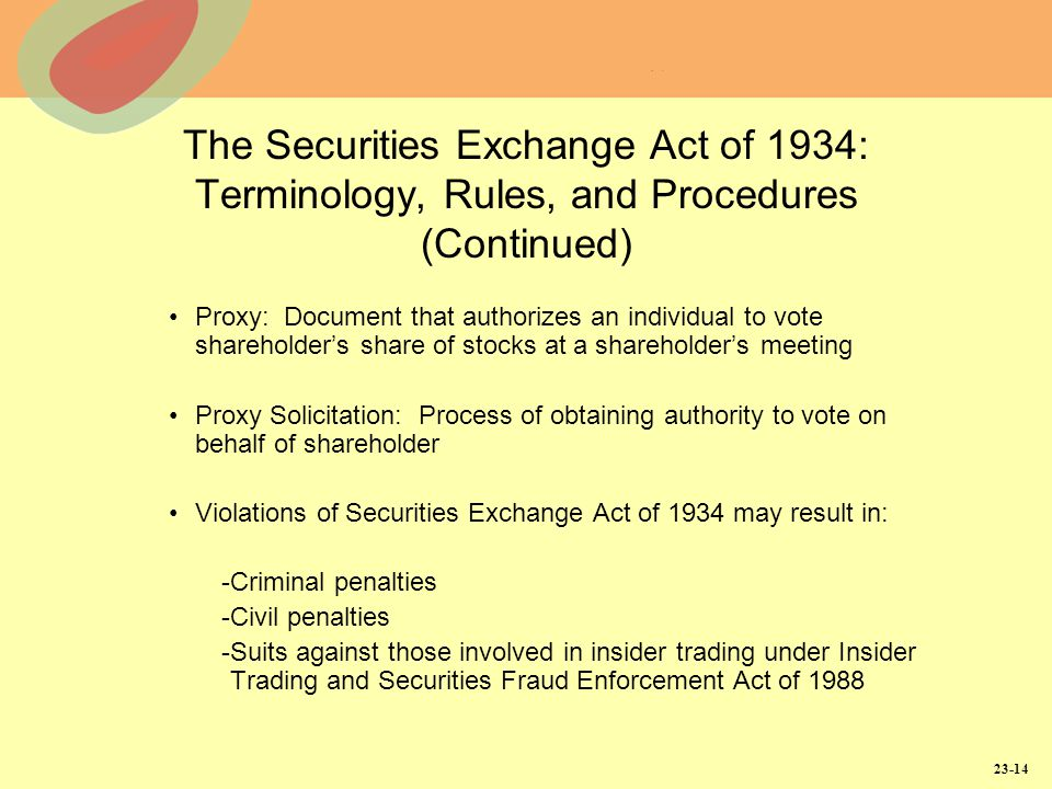 23-14 The Securities Exchange Act of 1934: Terminology, Rules, and Procedures (Continued) Proxy: Document that authorizes an individual to vote shareholder's share of stocks at a shareholder's meeting Proxy Solicitation: Process of obtaining authority to vote on behalf of shareholder Violations of Securities Exchange Act of 1934 may result in: -Criminal penalties -Civil penalties -Suits against those involved in insider trading under Insider Trading and Securities Fraud Enforcement Act of 1988