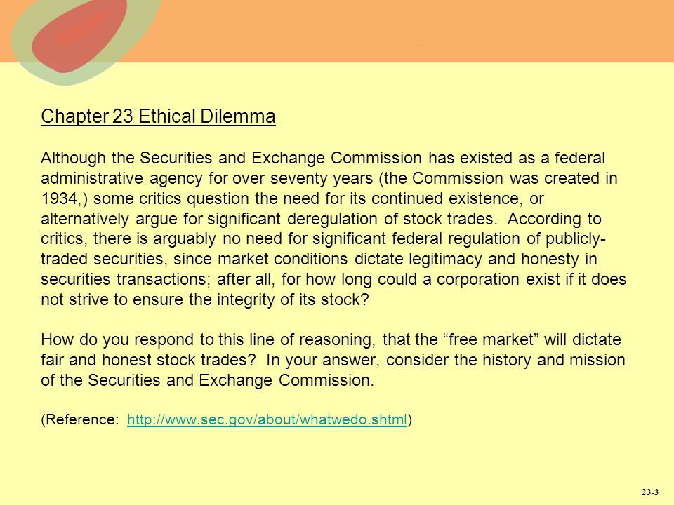 23-3 Chapter 23 Ethical Dilemma Although the Securities and Exchange Commission has existed as a federal administrative agency for over seventy years (the Commission was created in 1934,) some critics question the need for its continued existence, or alternatively argue for significant deregulation of stock trades.