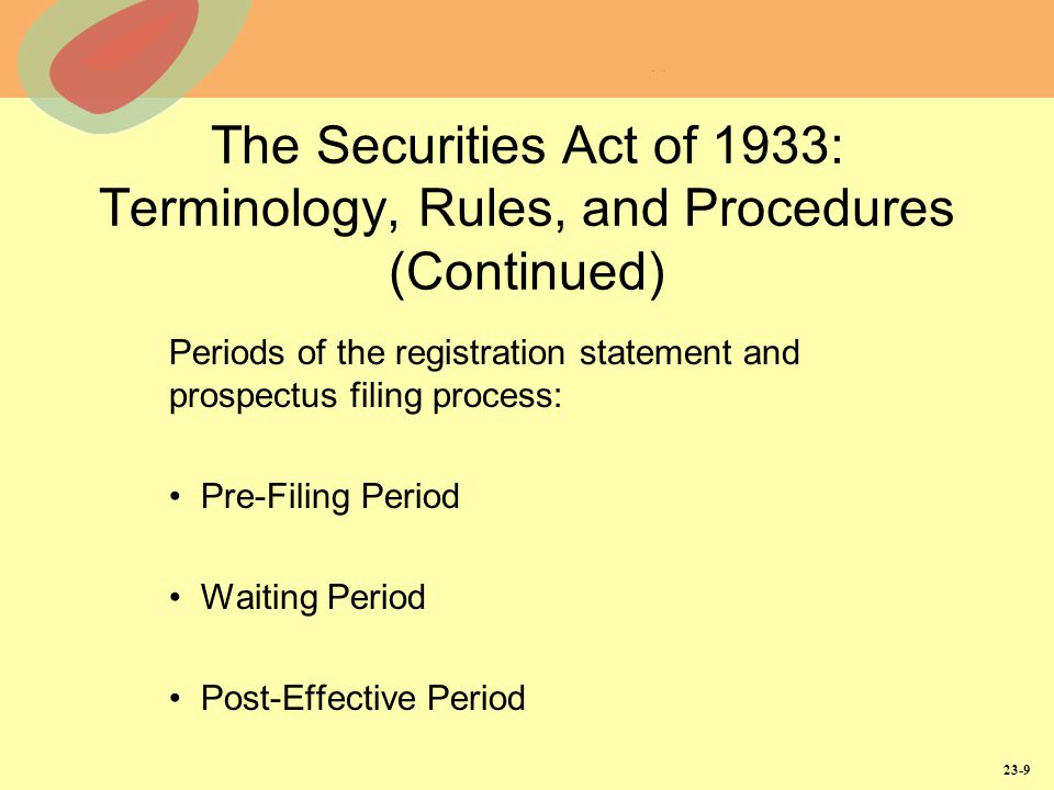 23-9 The Securities Act of 1933: Terminology, Rules, and Procedures (Continued) Periods of the registration statement and prospectus filing process: Pre-Filing Period Waiting Period Post-Effective Period