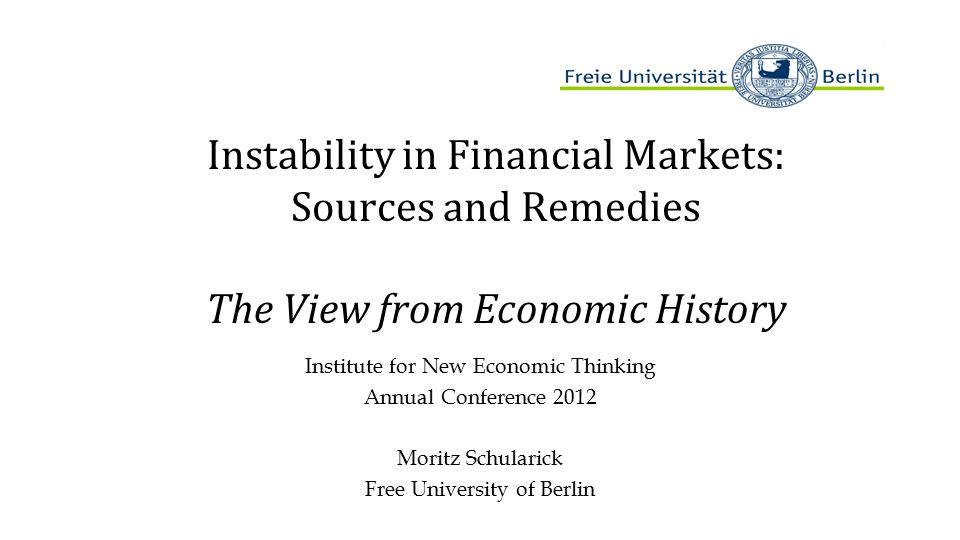 Instability in Financial Markets: Sources and Remedies The View from Economic History Institute for New Economic Thinking Annual Conference 2012 Moritz Schularick Free University of Berlin