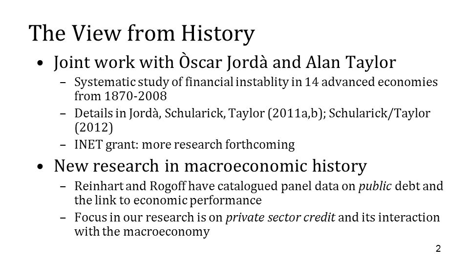 The View from History Joint work with Òscar Jordà and Alan Taylor –Systematic study of financial instablity in 14 advanced economies from 1870-2008 –Details in Jordà, Schularick, Taylor (2011a,b); Schularick/Taylor (2012) –INET grant: more research forthcoming New research in macroeconomic history –Reinhart and Rogoff have catalogued panel data on public debt and the link to economic performance –Focus in our research is on private sector credit and its interaction with the macroeconomy 2