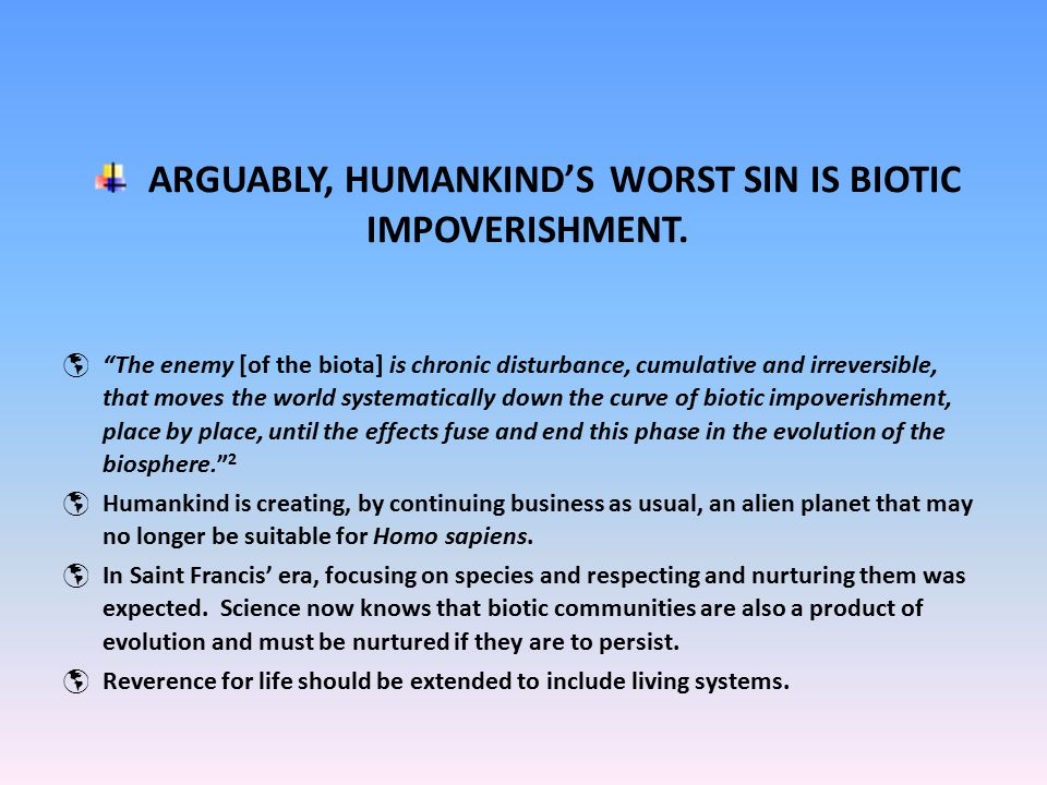 """ARGUABLY, HUMANKIND'S WORST SIN IS BIOTIC IMPOVERISHMENT.  """"The enemy [of the biota] is chronic disturbance, cumulative and irreversible, that moves"""