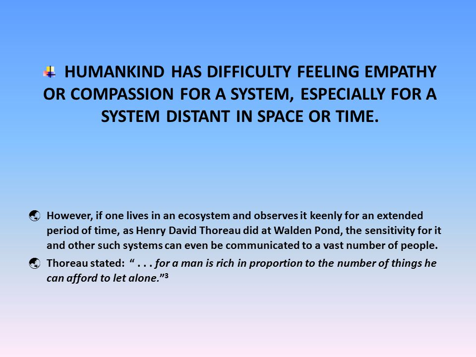 HUMANKIND HAS DIFFICULTY FEELING EMPATHY OR COMPASSION FOR A SYSTEM, ESPECIALLY FOR A SYSTEM DISTANT IN SPACE OR TIME.