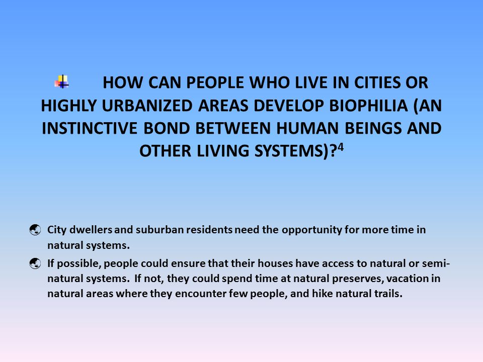 HOW CAN PEOPLE WHO LIVE IN CITIES OR HIGHLY URBANIZED AREAS DEVELOP BIOPHILIA (AN INSTINCTIVE BOND BETWEEN HUMAN BEINGS AND OTHER LIVING SYSTEMS).