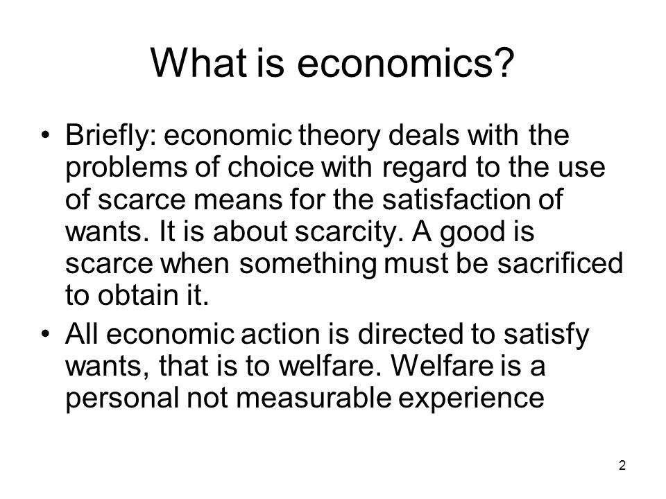 What is economics? Briefly: economic theory deals with the problems of choice with regard to the use of scarce means for the satisfaction of wants. It