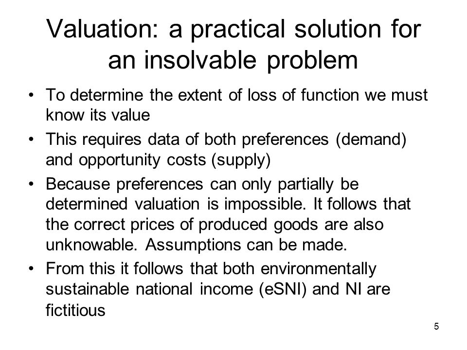 Valuation: a practical solution for an insolvable problem To determine the extent of loss of function we must know its value This requires data of both preferences (demand) and opportunity costs (supply) Because preferences can only partially be determined valuation is impossible.