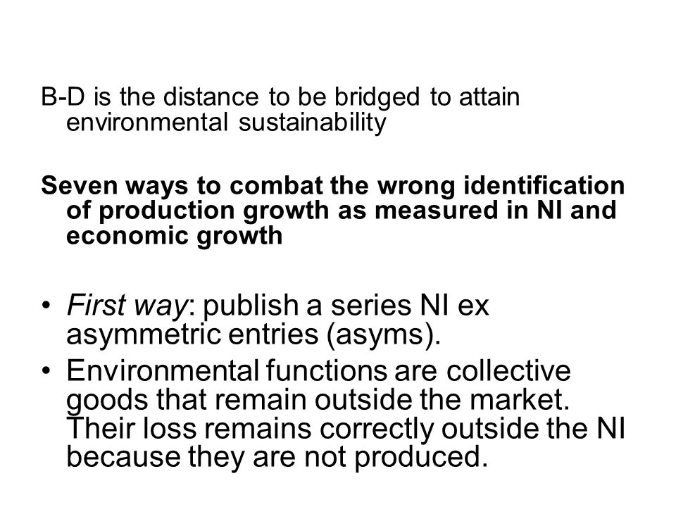 B-D is the distance to be bridged to attain environmental sustainability Seven ways to combat the wrong identification of production growth as measured in NI and economic growth First way: publish a series NI ex asymmetric entries (asyms).