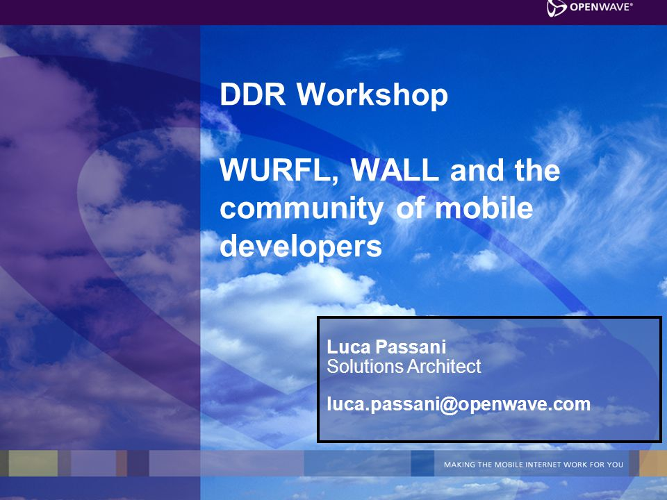 DDR Workshop WURFL, WALL and the community of mobile developers Luca Passani Solutions Architect luca.passani@openwave.com