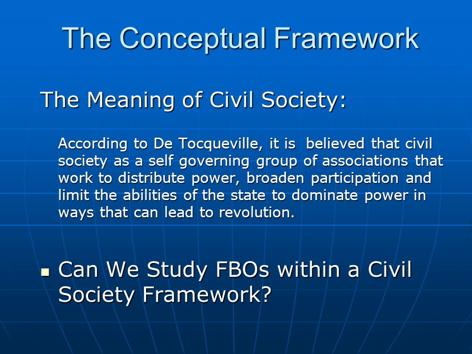 The Meaning of Civil Society: According to De Tocqueville, it is believed that civil society as a self governing group of associations that work to distribute power, broaden participation and limit the abilities of the state to dominate power in ways that can lead to revolution.
