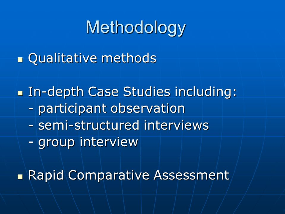 Methodology Qualitative methods Qualitative methods In-depth Case Studies including: In-depth Case Studies including: - participant observation - semi-structured interviews - group interview Rapid Comparative Assessment Rapid Comparative Assessment