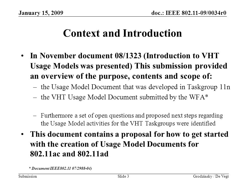 doc.: IEEE 802.11-09/0034r0 Submission January 15, 2009 Grodzinsky / De VegtSlide 3 Context and Introduction In November document 08/1323 (Introduction to VHT Usage Models was presented) This submission provided an overview of the purpose, contents and scope of: –the Usage Model Document that was developed in Taskgroup 11n –the VHT Usage Model Document submitted by the WFA* –Furthermore a set of open questions and proposed next steps regarding the Usage Model activities for the VHT Taskgroups were identified This document contains a proposal for how to get started with the creation of Usage Model Documents for 802.11ac and 802.11ad * Document IEEE802.11 07/2988-04)
