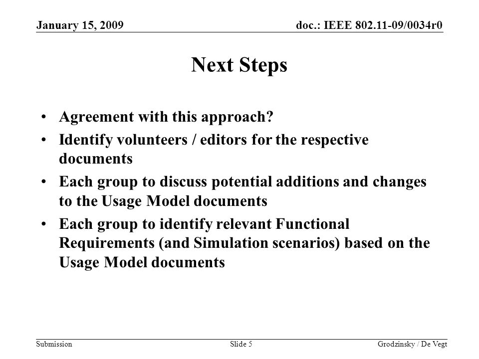 doc.: IEEE 802.11-09/0034r0 Submission January 15, 2009 Grodzinsky / De VegtSlide 5 Next Steps Agreement with this approach.
