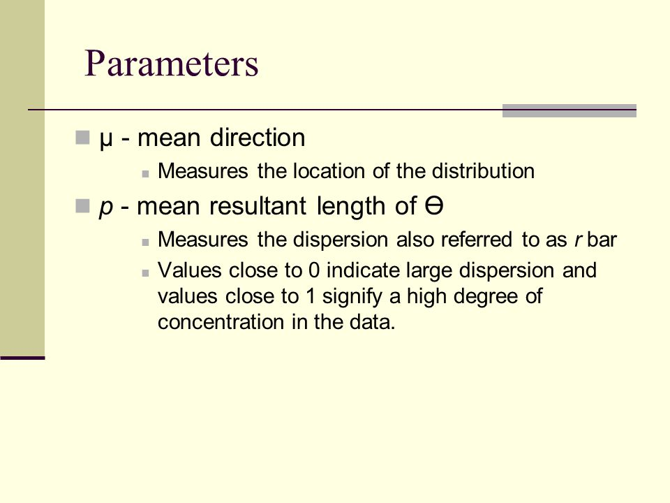 Parameters μ - mean direction Measures the location of the distribution p - mean resultant length of Measures the dispersion also referred to as r bar Values close to 0 indicate large dispersion and values close to 1 signify a high degree of concentration in the data.
