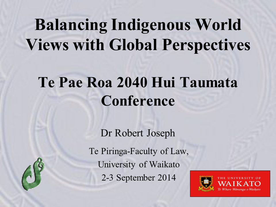Balancing Indigenous World Views with Global Perspectives Te Pae Roa 2040 Hui Taumata Conference Dr Robert Joseph Te Piringa-Faculty of Law, University of Waikato 2-3 September 2014