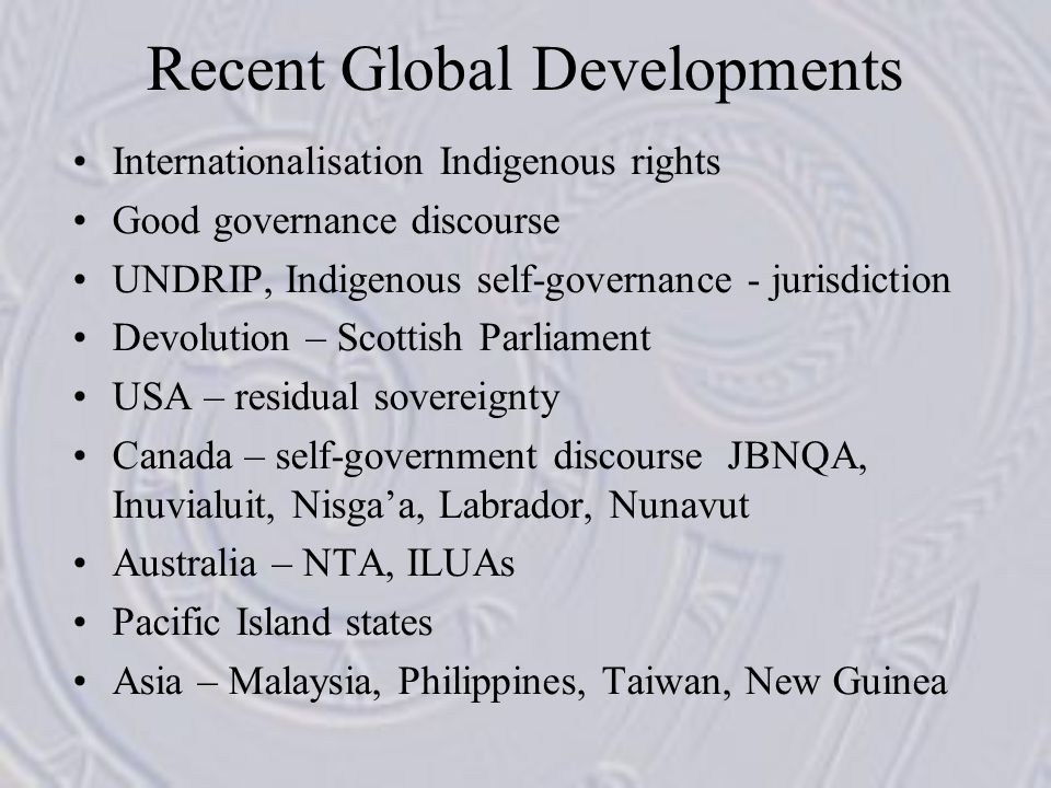 Recent Global Developments Internationalisation Indigenous rights Good governance discourse UNDRIP, Indigenous self-governance - jurisdiction Devolution – Scottish Parliament USA – residual sovereignty Canada – self-government discourse JBNQA, Inuvialuit, Nisga'a, Labrador, Nunavut Australia – NTA, ILUAs Pacific Island states Asia – Malaysia, Philippines, Taiwan, New Guinea
