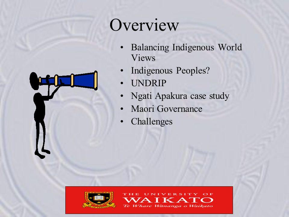 Overview Balancing Indigenous World Views Indigenous Peoples? UNDRIP Ngati Apakura case study Maori Governance Challenges