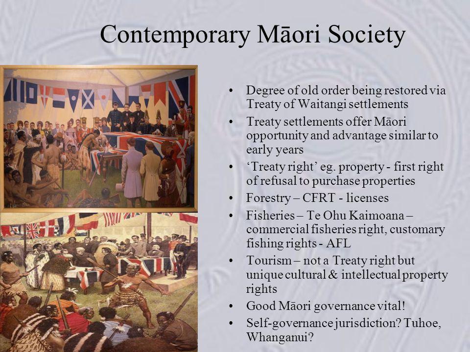 Contemporary Māori Society Degree of old order being restored via Treaty of Waitangi settlements Treaty settlements offer Māori opportunity and advantage similar to early years 'Treaty right' eg.