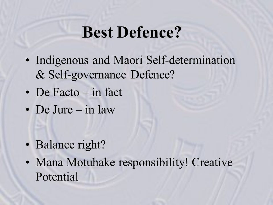 Best Defence? Indigenous and Maori Self-determination & Self-governance Defence? De Facto – in fact De Jure – in law Balance right? Mana Motuhake resp