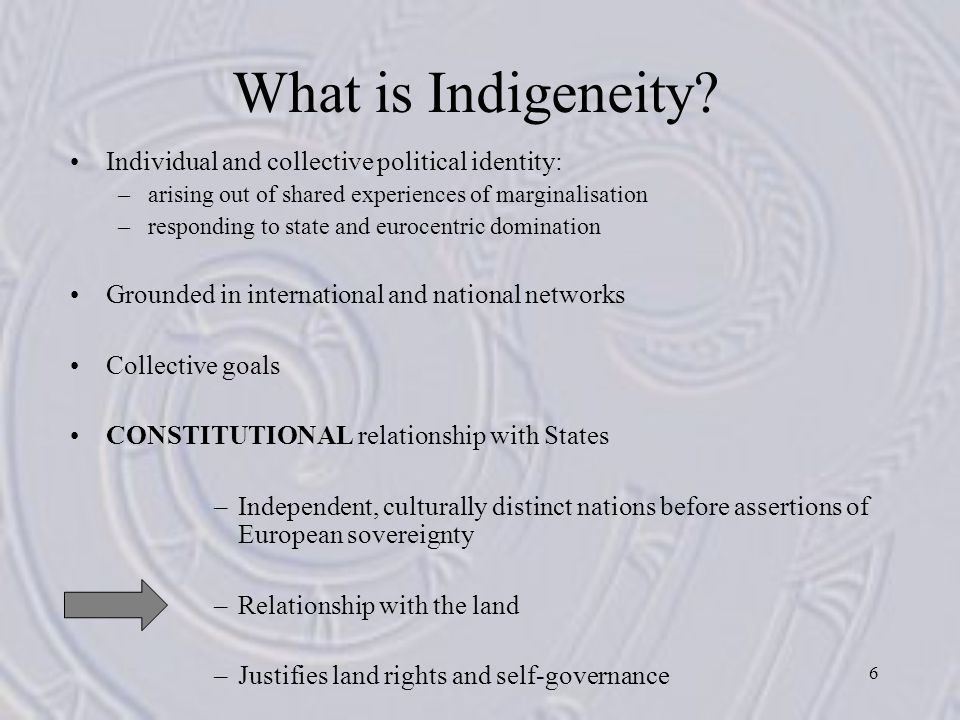 6 What is Indigeneity? Individual and collective political identity: –arising out of shared experiences of marginalisation –responding to state and eu