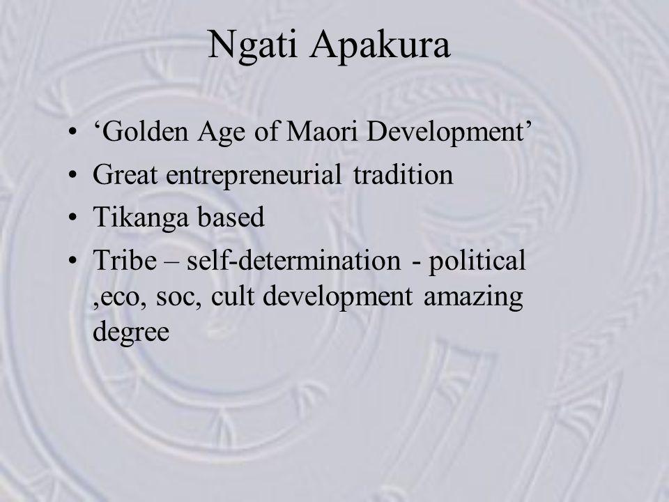 Ngati Apakura 'Golden Age of Maori Development' Great entrepreneurial tradition Tikanga based Tribe – self-determination - political,eco, soc, cult de