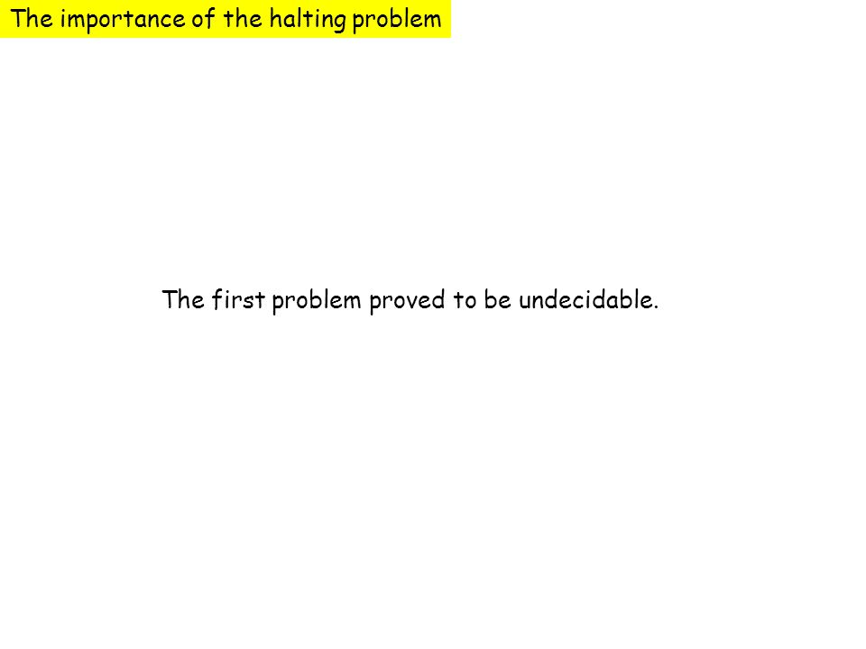 The importance of the halting problem The first problem proved to be undecidable.