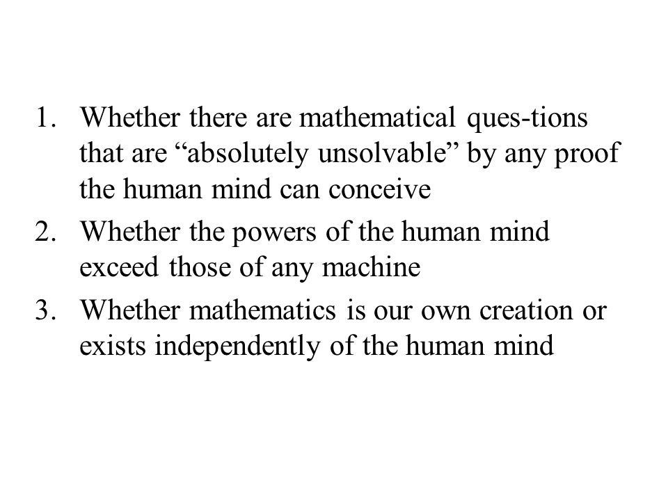 1.Whether there are mathematical ques-tions that are absolutely unsolvable by any proof the human mind can conceive 2.Whether the powers of the human mind exceed those of any machine 3.Whether mathematics is our own creation or exists independently of the human mind